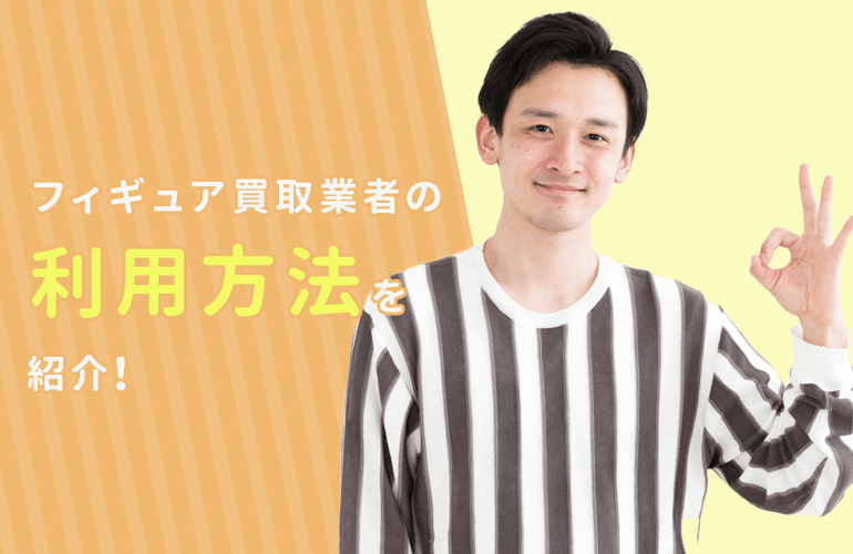 フィギュア買取業者の利用方法を紹介!
