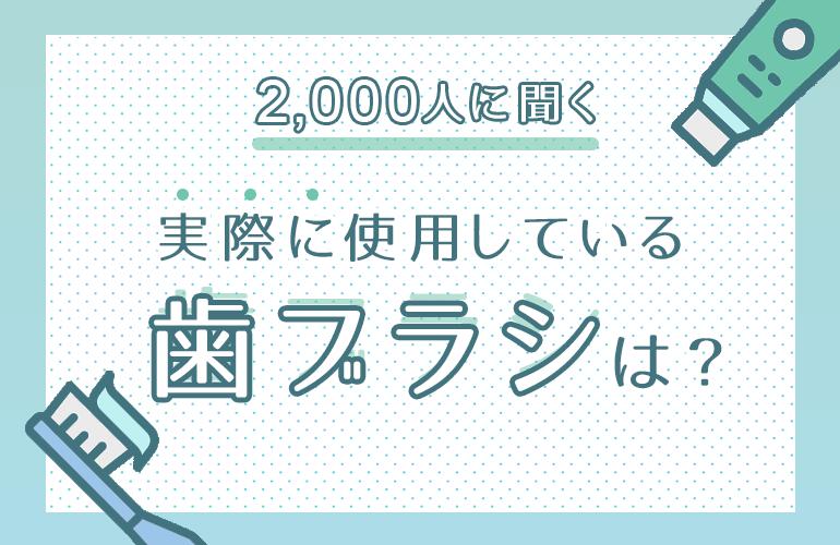 【2,000人に聞く】実際に使用している歯ブラシは?