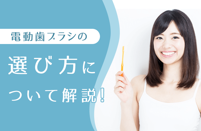 電動歯ブラシの選び方について解説!