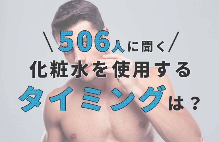 【506人に聞く】化粧水を使用するタイミングは?